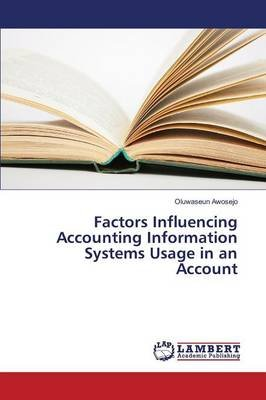 Factors Influencing Accounting Information Systems Usage in an Account (Paperback): Awosejo Oluwaseun