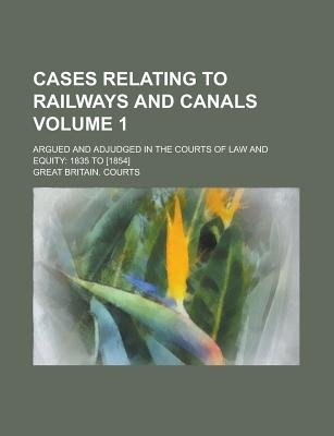 Cases Relating to Railways and Canals; Argued and Adjudged in the Courts of Law and Equity - 1835 to [1854] Volume 1...