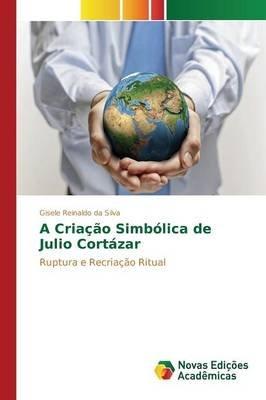 A Criacao Simbolica de Julio Cortazar (Portuguese, Paperback): Reinaldo Da Silva Gisele