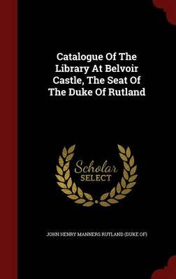 Catalogue of the Library at Belvoir Castle, the Seat of the Duke of Rutland (Hardcover): John Henry Manners Rutland (Duke Of)