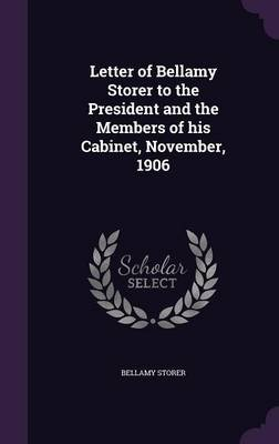 Letter of Bellamy Storer to the President and the Members of His Cabinet, November, 1906 (Hardcover): Bellamy Storer