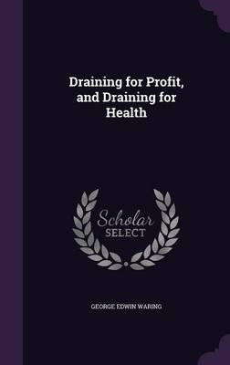 Draining for Profit, and Draining for Health (Hardcover): George Edwin Waring