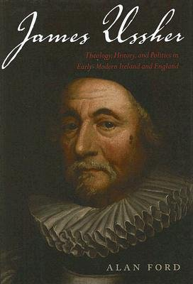 James Ussher - Theology, History, and Politics in Early-Modern Ireland and England (Hardcover): Alan Ford