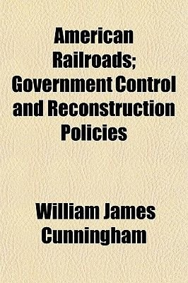 American Railroads; Government Control and Reconstruction Policies (Paperback): William James Cunningham