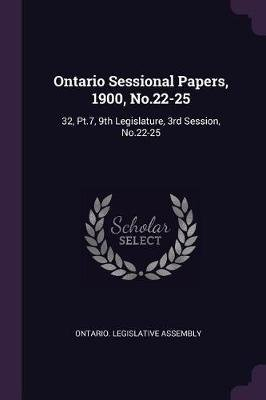 Ontario Sessional Papers, 1900, No.22-25 - 32, Pt.7, 9th Legislature, 3rd Session, No.22-25 (Paperback): Ontario Legislative...
