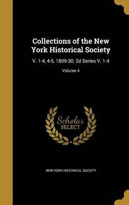 Collections of the New York Historical Society - V. 1-4, 4-5, 1809-30; 2D Series V. 1-4; Volume 4 (Hardcover): New York...
