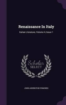 Renaissance in Italy - Italian Literature, Volume 4, Issue 1 (Hardcover): John Addington Symonds