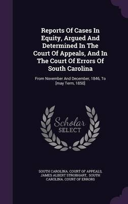 Reports of Cases in Equity, Argued and Determined in the Court of Appeals, and in the Court of Errors of South Carolina - From...