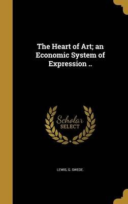 The Heart of Art; An Economic System of Expression .. (Hardcover): G Swede Lewis