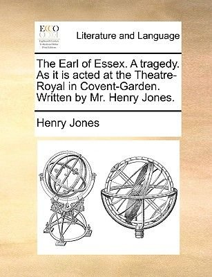 The Earl of Essex. a Tragedy. as It Is Acted at the Theatre-Royal in Covent-Garden. Written by MR Henry Jones (Paperback):...