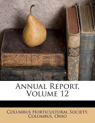 Annual Report, Volume 12 (Paperback): Columbus Columbus Horticultural Society