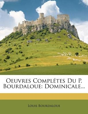 Oeuvres Completes Du P. Bourdaloue - Dominicale... (English, French, Paperback): Louis Bourdaloue