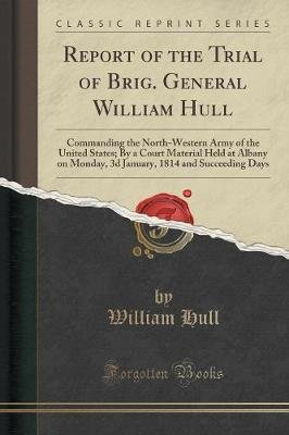 Report of the Trial of Brig. General William Hull - Commanding the North-Western Army of the United States; By a Court Material...