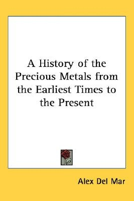 A History of the Precious Metals from the Earliest Times to the Present (Paperback): Alex Del Mar