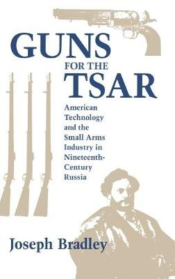 Guns for the Tsar - American Technology and the Small Arms Industry in Nineteenth-Century Russia (Hardcover): Bradley