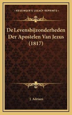 de Levensbijzonderheden Der Apostelen Van Jezus (1817) (Chinese, Hardcover): J. Adriani
