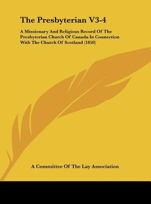 The Presbyterian V3-4 - A Missionary and Religious Record of the Presbyterian Church of Canada in Connection with the Church of...
