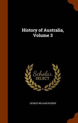 History of Australia, Volume 3 (Hardcover): George William Rusden