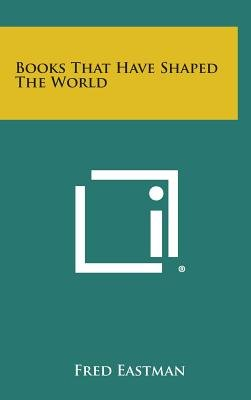 Books That Have Shaped the World (Hardcover): Fred Eastman