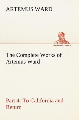 The Complete Works of Artemus Ward - Part 4 - To California and Return (Paperback): Artemus Ward