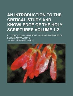 An Introduction to the Critical Study and Knowledge of the Holy Scriptures; Illustrated with Numerous Maps and Facsimiles of...