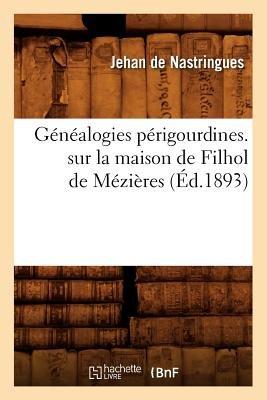 Genealogies Perigourdines. Sur La Maison de Filhol de Mezieres (Ed.1893) (French, Paperback): De Nastringues J., Jehan De...