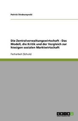 Die Zentralverwaltungswirtschaft - Das Modell, Die Kritik Und Der Vergleich Zur Hiesigen Sozialen Marktwirtschaft (German,...