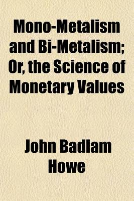 Mono-Metalism and Bi-Metalism; Or, the Science of Monetary Values (Paperback): John Badlam Howe