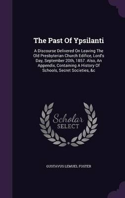 The Past of Ypsilanti - A Discourse Delivered on Leaving the Old Presbyterian Church Edifice, Lord's Day, September 20th,...