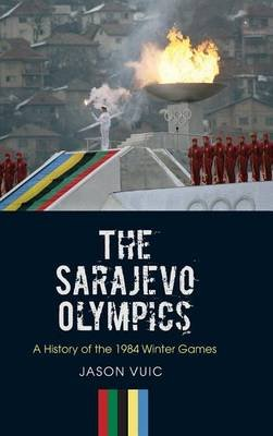 The Sarajevo Olympics - A History of the 1984 Winter Games (Hardcover): Jason Vuic