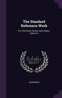 The Standard Reference Work - For the Home, School and Library, Volume 5 (Hardcover): Anonymous