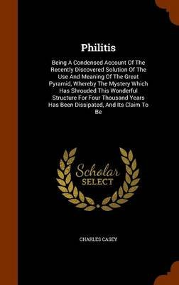 Philitis - Being a Condensed Account of the Recently Discovered Solution of the Use and Meaning of the Great Pyramid, Whereby...