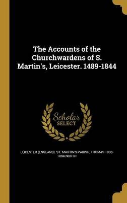 The Accounts of the Churchwardens of S. Martin's, Leicester. 1489-1844 (Hardcover): Leicester (England) St Martin's...