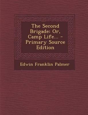 The Second Brigade - Or, Camp Life... (Paperback): Edwin Franklin Palmer