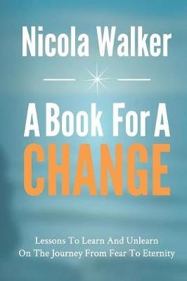 A Book For A Change - Lessons To Learn And Unlearn On The Journey From Fear To Eternity (Paperback): Nicola Walker