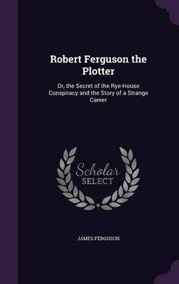 Robert Ferguson the Plotter - Or, the Secret of the Rye-House Conspiracy and the Story of a Strange Career (Hardcover): James...
