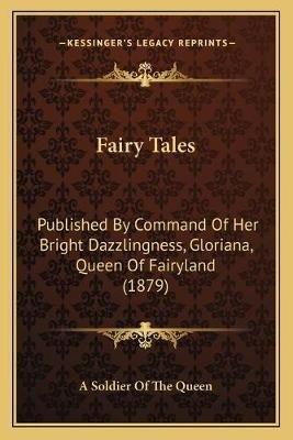 Fairy Tales - Published by Command of Her Bright Dazzlingness, Gloriana, Queen of Fairyland (1879) (Paperback): A. Soldier of...