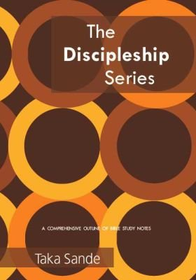 Taka Sande: The Discipleship Series - A Comprehensive Outline Of Bible Study Notes