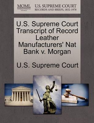 U.S. Supreme Court Transcript of Record Leather Manufacturers' Nat Bank V. Morgan (Paperback): Us Supreme Court