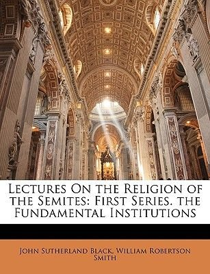 Lectures on the Religion of the Semites - First Series. the Fundamental Institutions (Paperback): John Sutherland Black,...