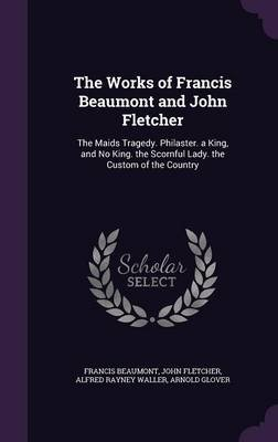 The Works of Francis Beaumont and John Fletcher - The Maids Tragedy. Philaster. a King, and No King. the Scornful Lady. the...