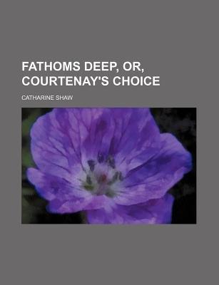 Fathoms Deep, Or, Courtenay's Choice (Paperback): Catharine Shaw