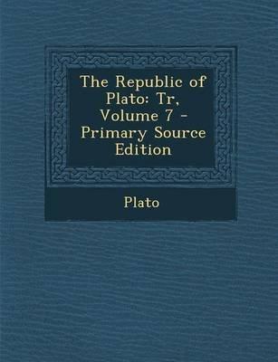 The Republic of Plato - Tr, Volume 7 - Primary Source Edition (Paperback): Plato