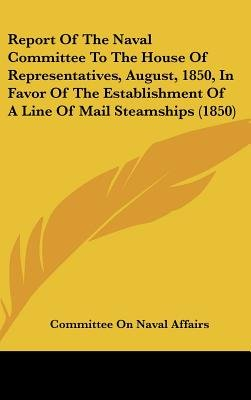 Report of the Naval Committee to the House of Representatives, August, 1850, in Favor of the Establishment of a Line of Mail...