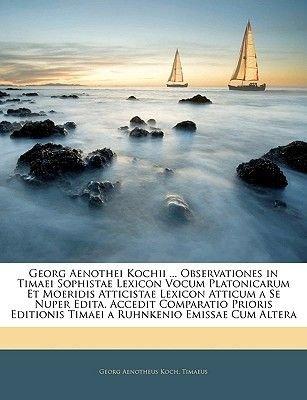 Georg Aenothei Kochii ... Observationes in Timaei Sophistae Lexicon Vocum Platonicarum Et Moeridis Atticistae Lexicon Atticum a...