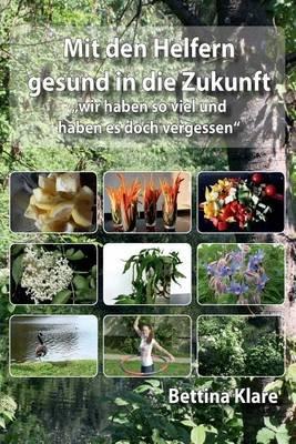 """Mit Den Helfern Gesund in Die Zukunft - """"Wir Haben So Viel Und Haben Es Doch Vergessen"""" (German, Paperback): Bettina Klare"""