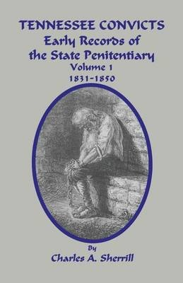 Tennessee Convicts - Early Records of the State Penitentiary 1831-1850. Volume 1 (Paperback): Charles A. Sherrill, Tomye M...
