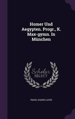 Homer Und Aegypten. Progr., K. Max-Gymn. in Munchen (Hardcover): Franz Joseph Lauth