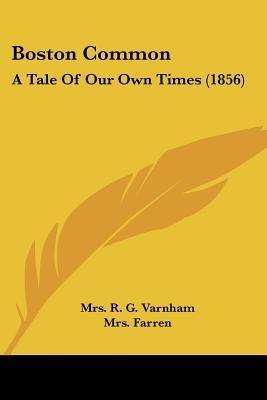 Boston Common - A Tale of Our Own Times (1856) (Paperback): Mrs R. G. Varnham, Mrs Farren