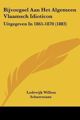 Bijvoegsel Aan Het Algemeen Vlaamsch Idioticon - Uitgegeven in 1865-1870 (1883) (Chinese, Dutch, English, Paperback): Lodewijk...